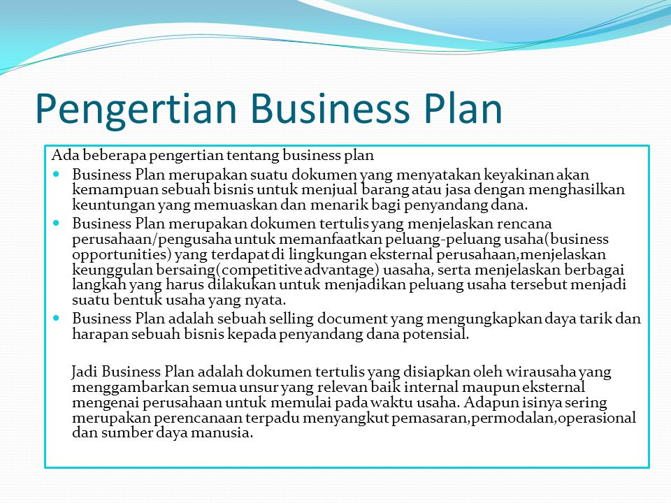 Pengertian Business Plan Ada beberapa pengertian tentang business plan Business Plan merupakan suatu dokumen yang menyatakan keyakinan akan kemampuan