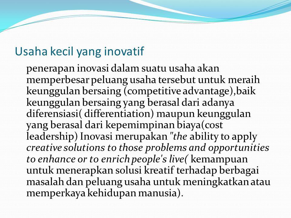 Usaha kecil yang inovatif penerapan inovasi dalam suatu usaha akan memperbesar peluang usaha tersebut untuk meraih keunggulan bersaing (competitive ad