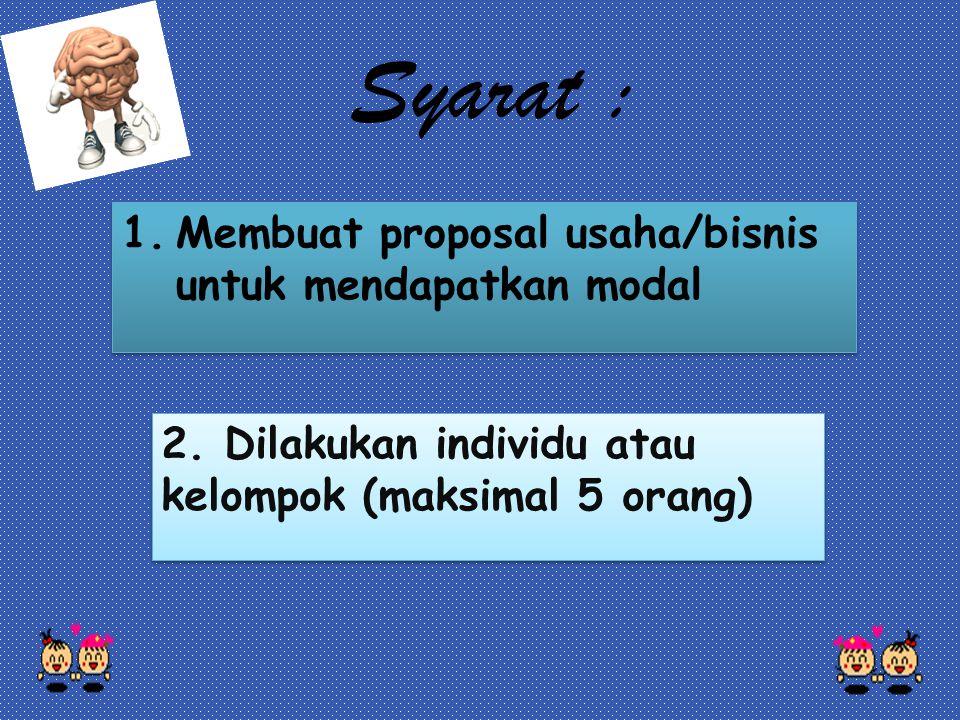 2. Dilakukan individu atau kelompok (maksimal 5 orang) 1.Membuat proposal usaha/bisnis untuk mendapatkan modal Syarat :