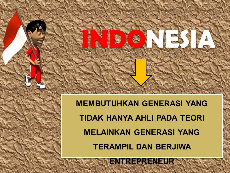 INDONESIA MEMBUTUHKAN GENERASI YANG TIDAK HANYA AHLI PADA TEORI MELAINKAN GENERASI YANG TERAMPIL DAN BERJIWA ENTREPRENEUR