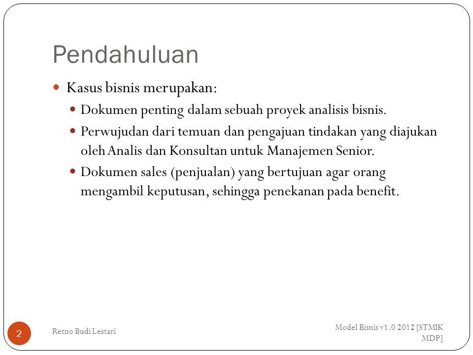 Pendahuluan Model Bisnis v1.0 2012 [STMIK MDP] Retno Budi Lestari 2 Kasus bisnis merupakan: Dokumen penting dalam sebuah proyek analisis bisnis. Perwu