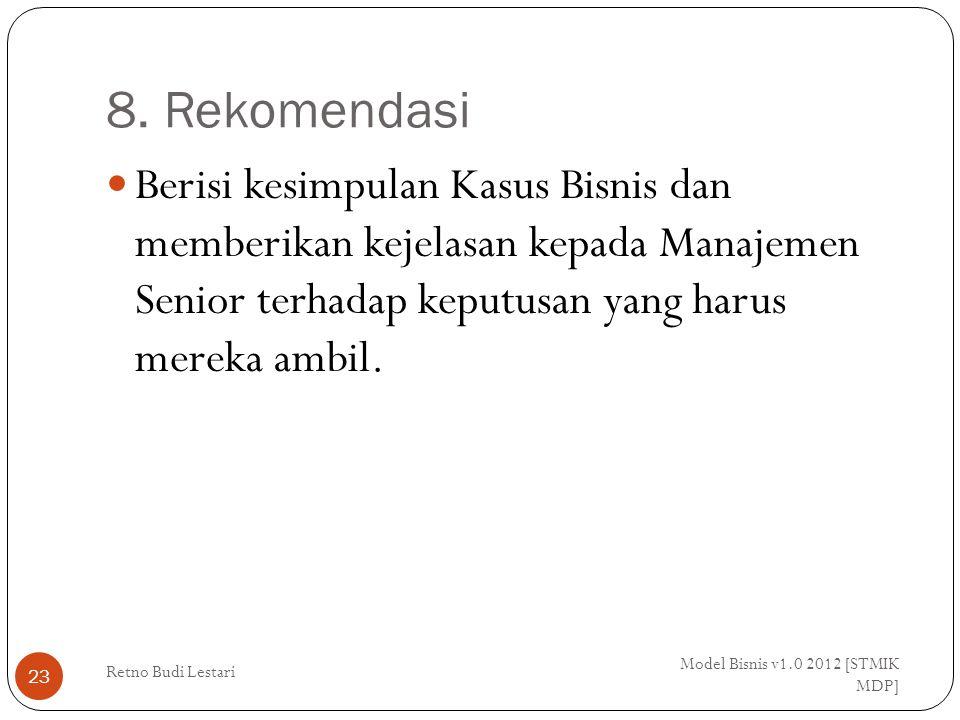 8. Rekomendasi Model Bisnis v1.0 2012 [STMIK MDP] Retno Budi Lestari 23 Berisi kesimpulan Kasus Bisnis dan memberikan kejelasan kepada Manajemen Senio