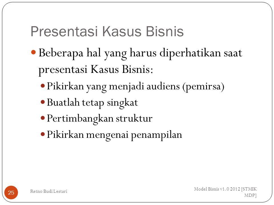 Presentasi Kasus Bisnis Model Bisnis v1.0 2012 [STMIK MDP] Retno Budi Lestari 25 Beberapa hal yang harus diperhatikan saat presentasi Kasus Bisnis: Pikirkan yang menjadi audiens (pemirsa) Buatlah tetap singkat Pertimbangkan struktur Pikirkan mengenai penampilan