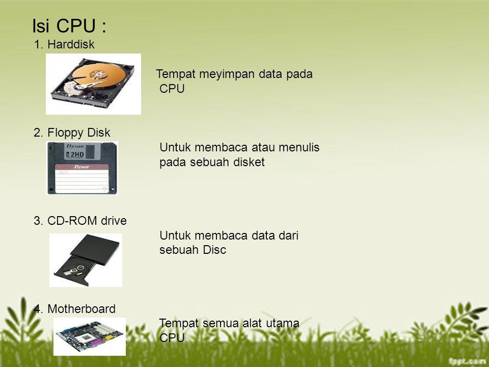 Isi CPU : 1. Harddisk Tempat meyimpan data pada CPU 2. Floppy Disk Untuk membaca atau menulis pada sebuah disket 3. CD-ROM drive Untuk membaca data da