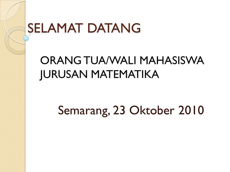 SELAMAT DATANG Semarang, 23 Oktober 2010 ORANG TUA/WALI MAHASISWA JURUSAN MATEMATIKA
