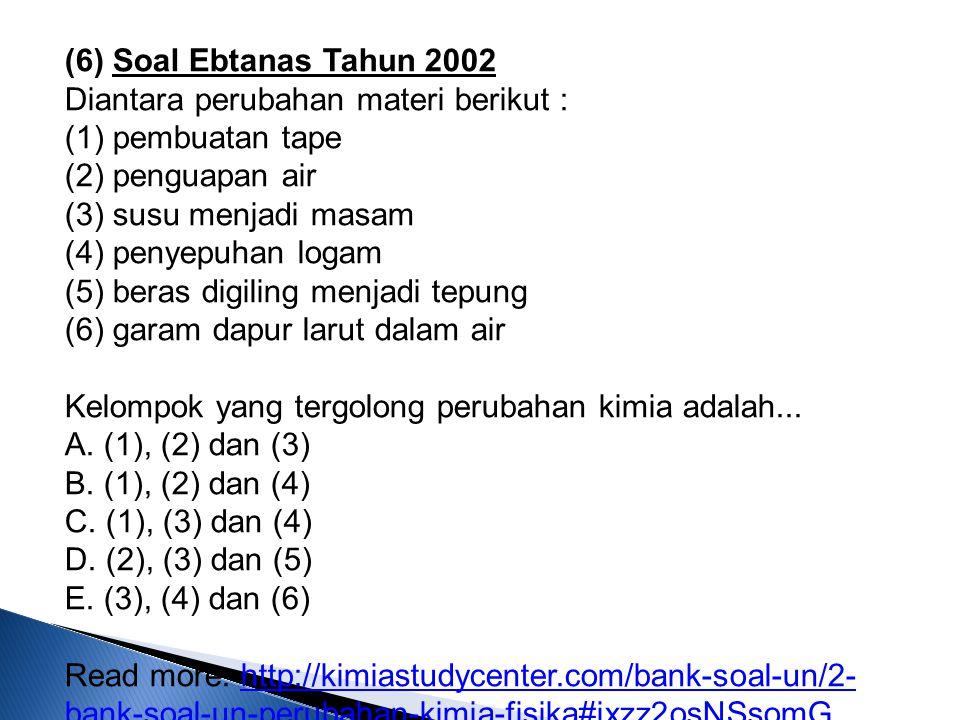 (6) Soal Ebtanas Tahun 2002 Diantara perubahan materi berikut : (1) pembuatan tape (2) penguapan air (3) susu menjadi masam (4) penyepuhan logam (5) b