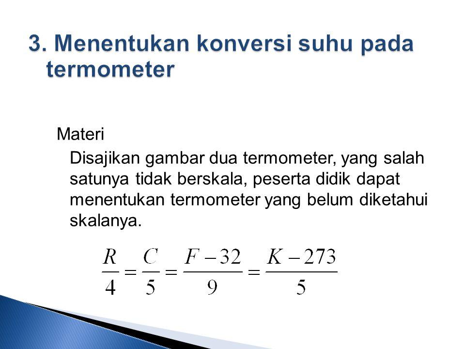 Materi Disajikan gambar dua termometer, yang salah satunya tidak berskala, peserta didik dapat menentukan termometer yang belum diketahui skalanya.
