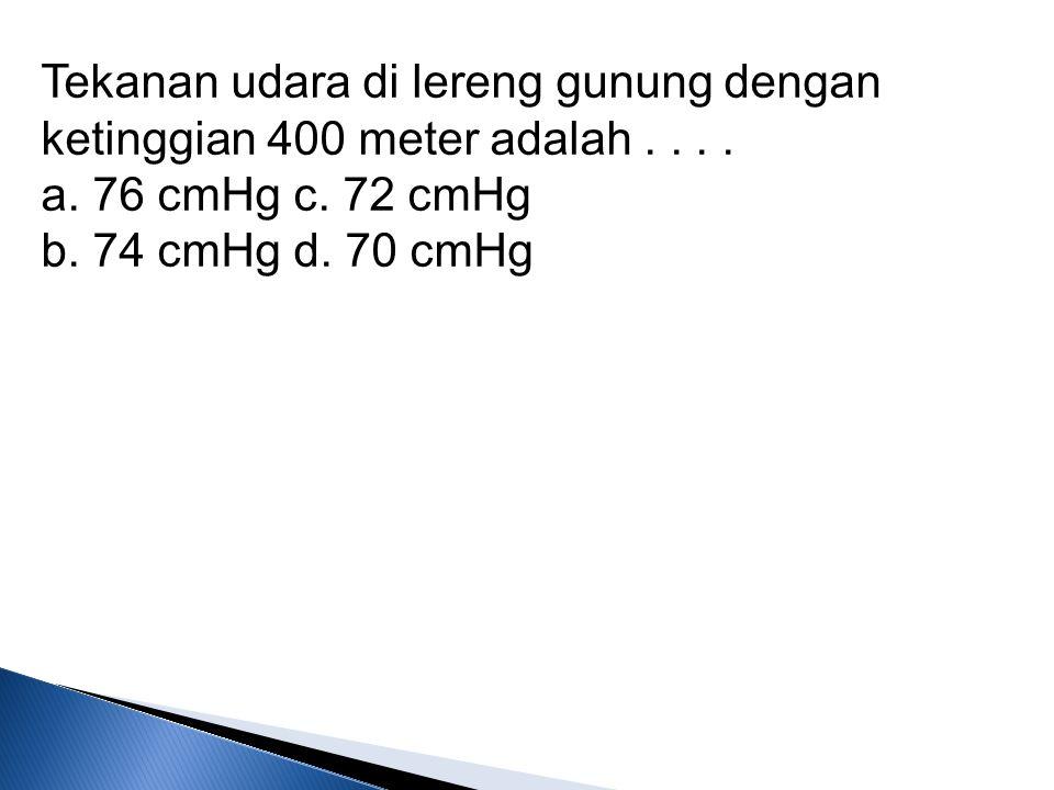 Tekanan udara di lereng gunung dengan ketinggian 400 meter adalah.... a. 76 cmHg c. 72 cmHg b. 74 cmHg d. 70 cmHg