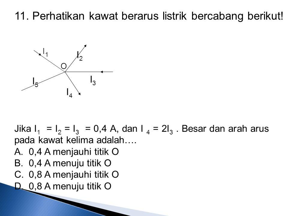 11. Perhatikan kawat berarus listrik bercabang berikut! I5I5 O I4I4 I3I3 I2I2 I1I1 Jika I 1 = I 2 = I 3 = 0,4 A, dan I 4 = 2I 3. Besar dan arah arus p