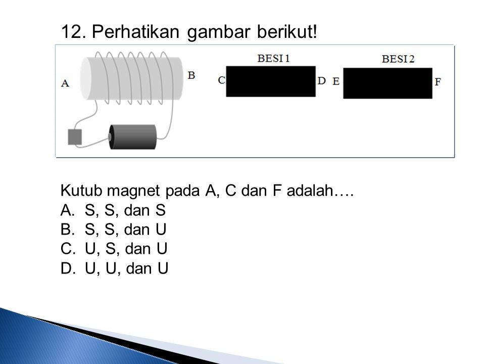 12. Perhatikan gambar berikut! Kutub magnet pada A, C dan F adalah…. A.S, S, dan S B.S, S, dan U C.U, S, dan U D.U, U, dan U