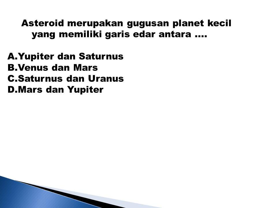 Asteroid merupakan gugusan planet kecil yang memiliki garis edar antara.... A.Yupiter dan Saturnus B.Venus dan Mars C.Saturnus dan Uranus D.Mars dan Y