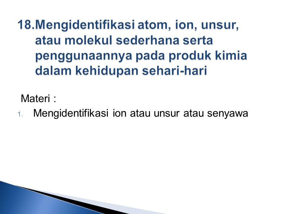 Materi :  Mengidentifikasi ion atau unsur atau senyawa