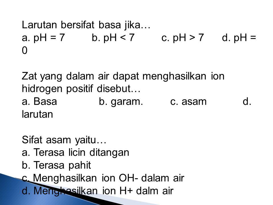 Larutan bersifat basa jika… a. pH = 7 b. pH 7 d. pH = 0 Zat yang dalam air dapat menghasilkan ion hidrogen positif disebut… a. Basa b. garam. c. asam