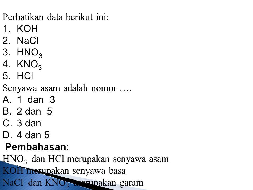 Perhatikan data berikut ini: 1.KOH 2.NaCl 3.HNO 3 4.KNO 3 5.HCl Senyawa asam adalah nomor …. A.1 dan 3 B.2 dan 5 C.3 dan D.4 dan 5 Pembahasan: HNO 3 d