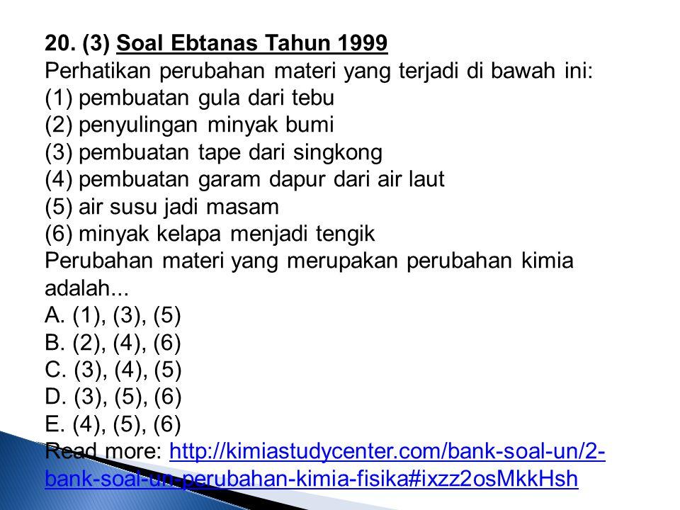 20. (3) Soal Ebtanas Tahun 1999 Perhatikan perubahan materi yang terjadi di bawah ini: (1) pembuatan gula dari tebu (2) penyulingan minyak bumi (3) pe