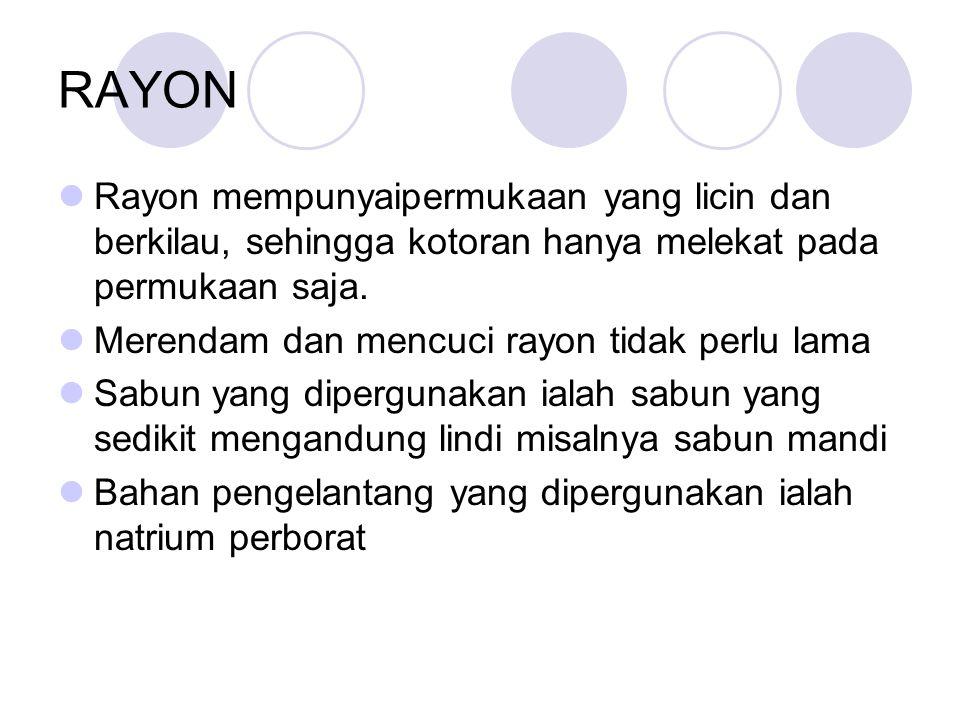 RAYON Rayon mempunyaipermukaan yang licin dan berkilau, sehingga kotoran hanya melekat pada permukaan saja. Merendam dan mencuci rayon tidak perlu lam
