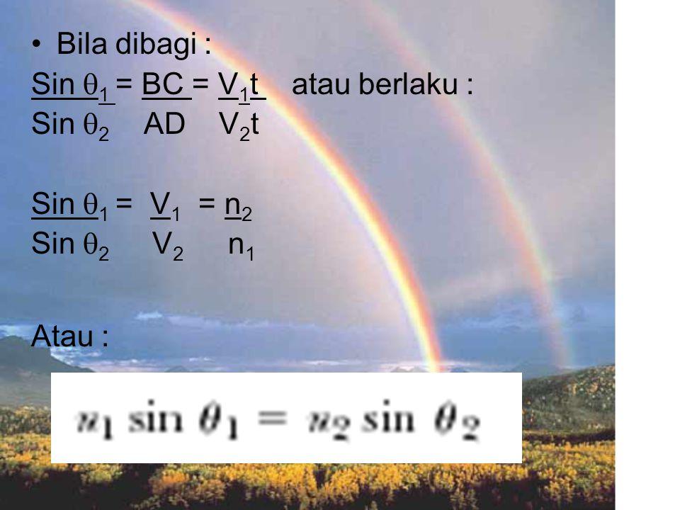 Bila dibagi : Sin  1 = BC = V 1 t atau berlaku : Sin  2 AD V 2 t Sin  1 = V 1 = n 2 Sin  2 V 2 n 1 Atau :