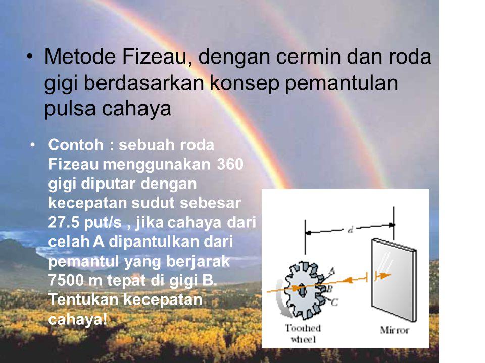 Metode Fizeau, dengan cermin dan roda gigi berdasarkan konsep pemantulan pulsa cahaya Contoh : sebuah roda Fizeau menggunakan 360 gigi diputar dengan kecepatan sudut sebesar 27.5 put/s, jika cahaya dari celah A dipantulkan dari pemantul yang berjarak 7500 m tepat di gigi B.