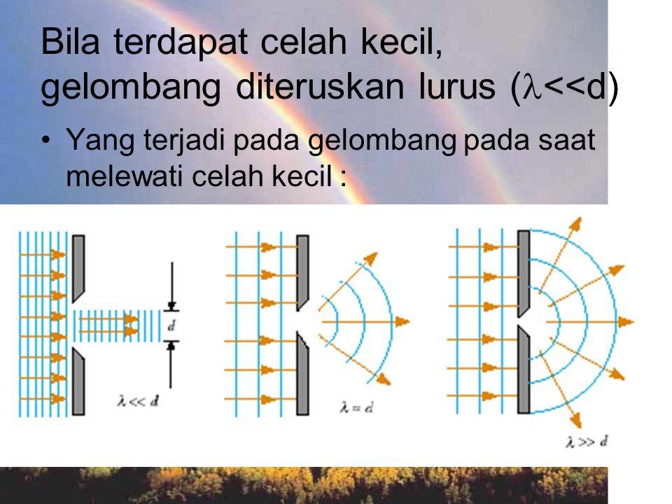 Bila terdapat celah kecil, gelombang diteruskan lurus ( <<d) Yang terjadi pada gelombang pada saat melewati celah kecil :
