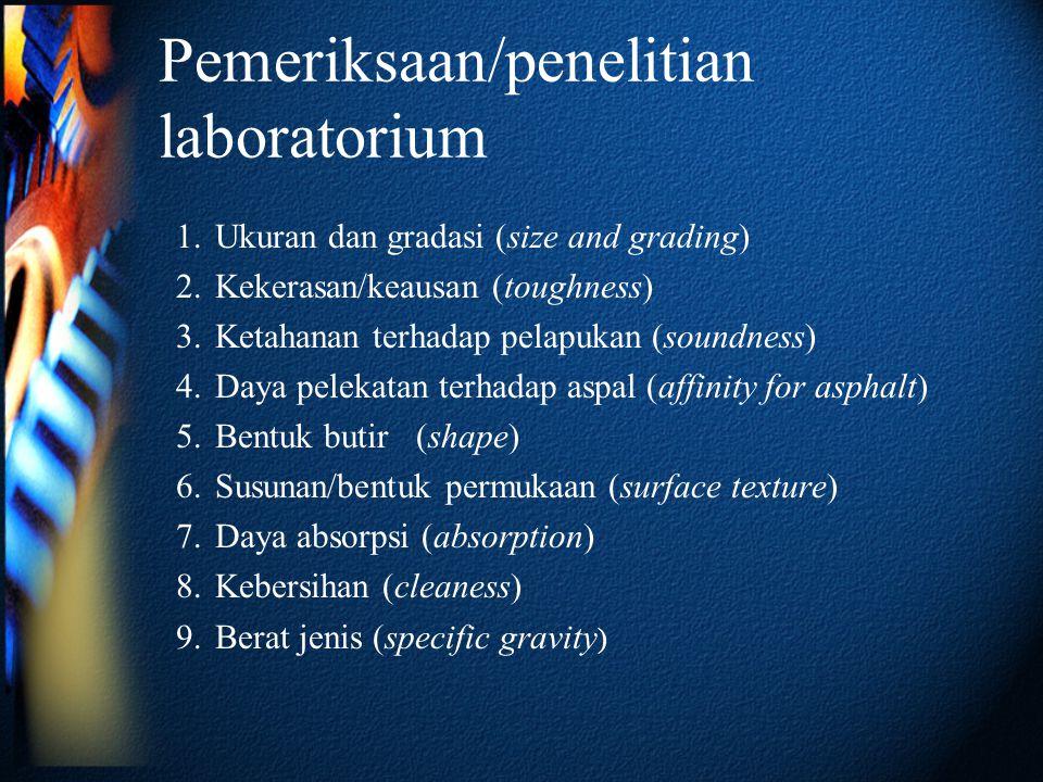 Pemeriksaan/penelitian laboratorium 1.Ukuran dan gradasi (size and grading) 2.Kekerasan/keausan (toughness) 3.Ketahanan terhadap pelapukan (soundness)