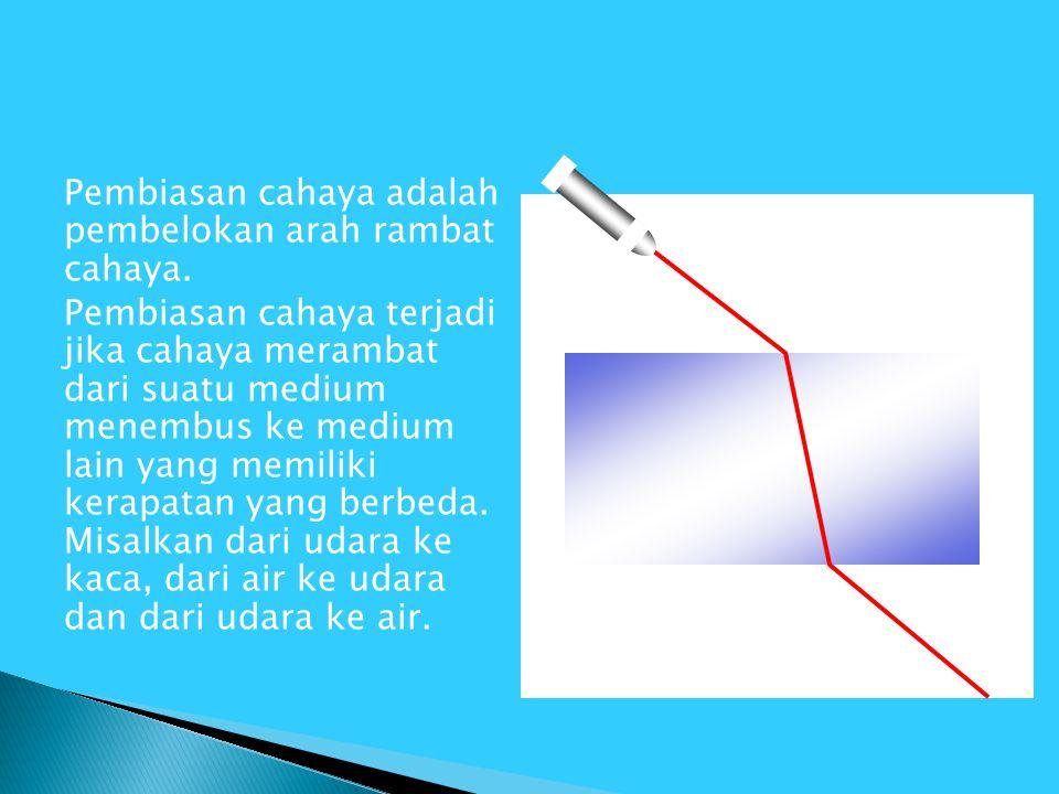 Pembiasan cahaya adalah pembelokan arah rambat cahaya. Pembiasan cahaya terjadi jika cahaya merambat dari suatu medium menembus ke medium lain yang me