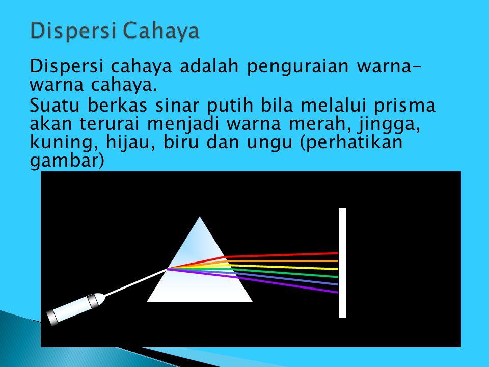 Dispersi cahaya adalah penguraian warna- warna cahaya. Suatu berkas sinar putih bila melalui prisma akan terurai menjadi warna merah, jingga, kuning,