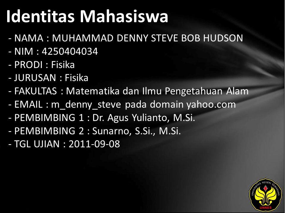 Identitas Mahasiswa - NAMA : MUHAMMAD DENNY STEVE BOB HUDSON - NIM : 4250404034 - PRODI : Fisika - JURUSAN : Fisika - FAKULTAS : Matematika dan Ilmu Pengetahuan Alam - EMAIL : m_denny_steve pada domain yahoo.com - PEMBIMBING 1 : Dr.