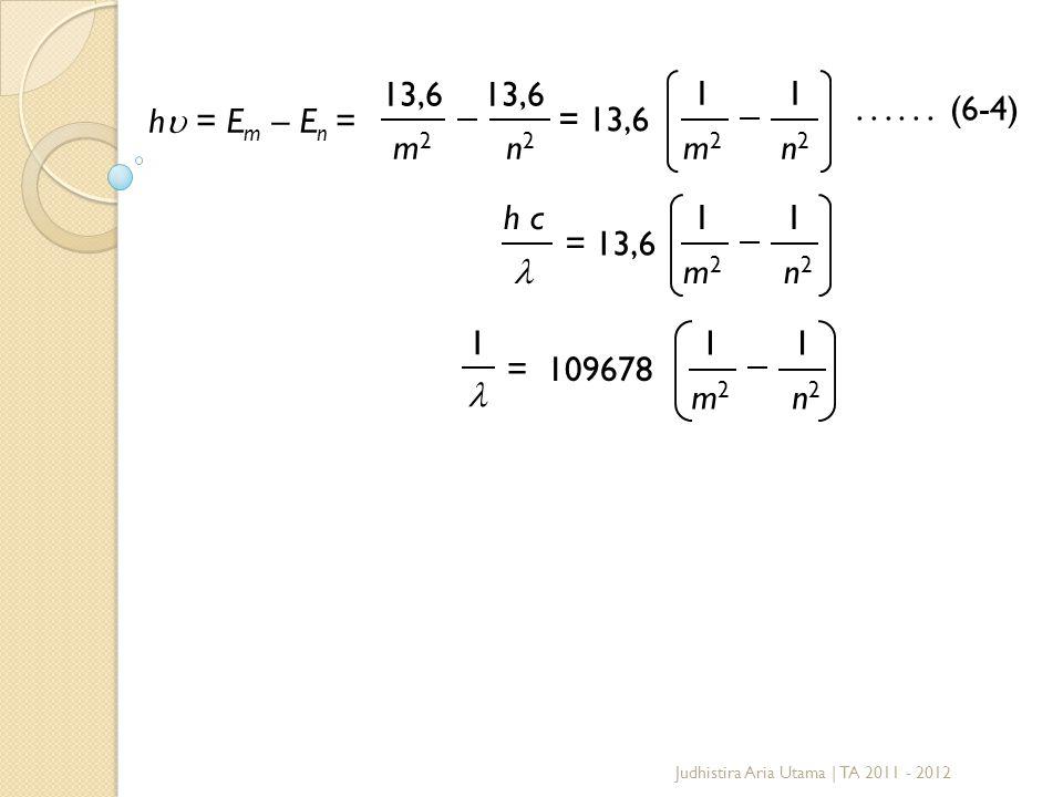 h  = E m – E n = 13,6 m2m2 n2n2 = 13,6 1 m2m2 1 n2n2...... (6-4) h c 1 m2m2 = 13,6 1 n2n2 = 109678 1 m2m2 1 n2n2 1 Judhistira Aria Utama | TA 2011 -