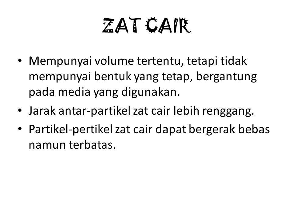 ZAT CAIR Mempunyai volume tertentu, tetapi tidak mempunyai bentuk yang tetap, bergantung pada media yang digunakan. Jarak antar-partikel zat cair lebi