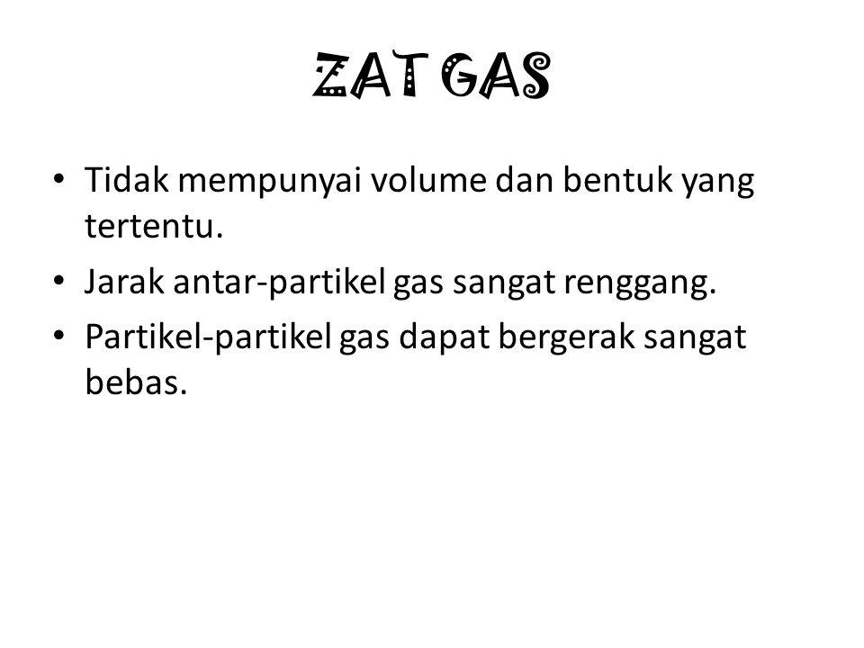 ZAT GAS Tidak mempunyai volume dan bentuk yang tertentu. Jarak antar-partikel gas sangat renggang. Partikel-partikel gas dapat bergerak sangat bebas.