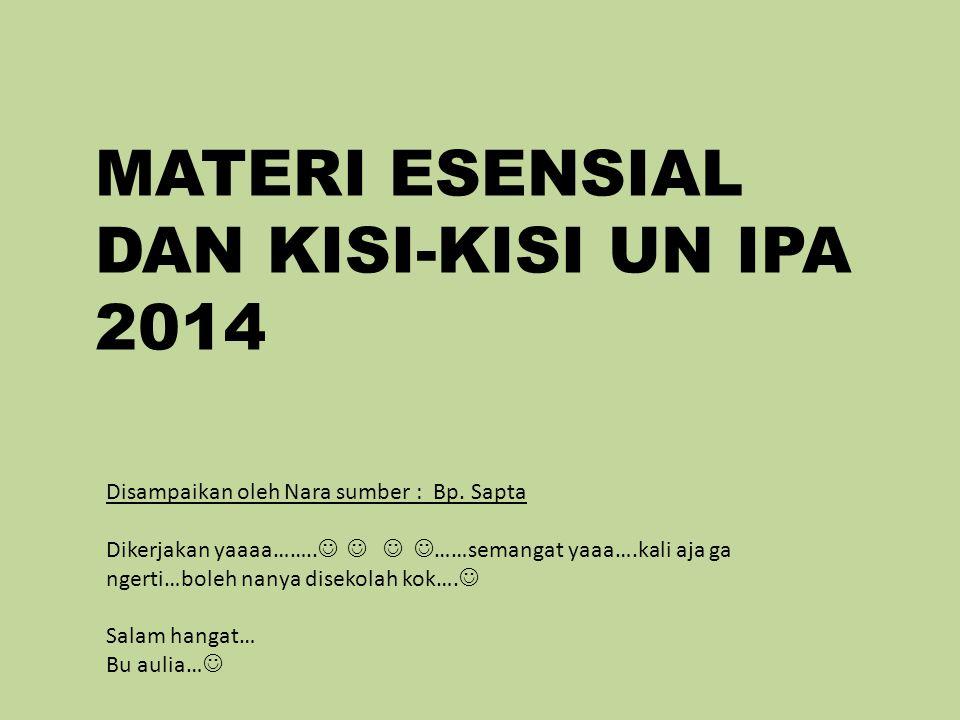 MATERI ESENSIAL DAN KISI-KISI UN IPA 2014 Disampaikan oleh Nara sumber : Bp.