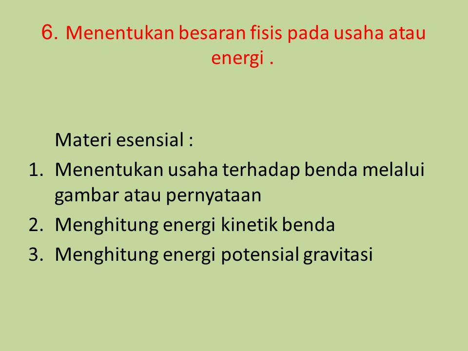 6. Menentukan besaran fisis pada usaha atau energi. Materi esensial : 1.Menentukan usaha terhadap benda melalui gambar atau pernyataan 2.Menghitung en