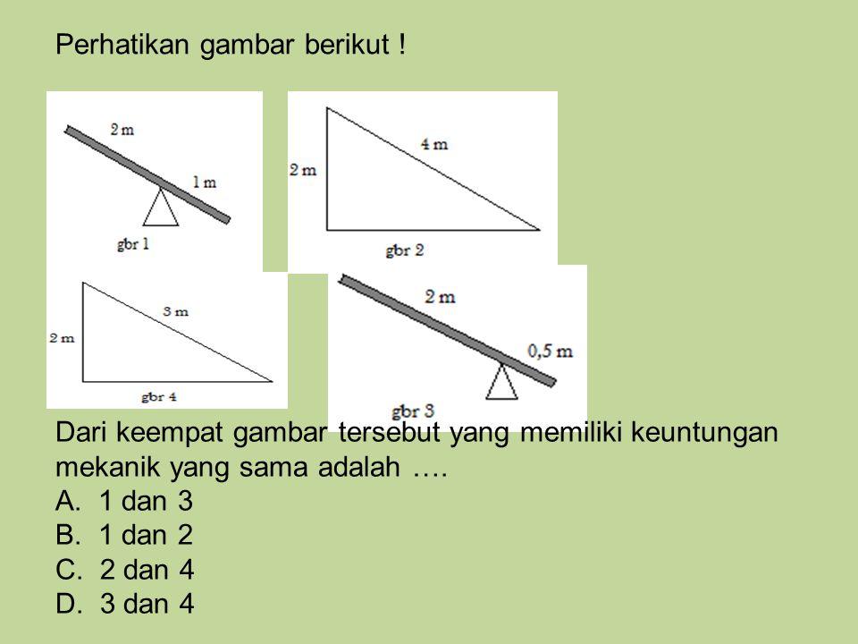 Perhatikan gambar berikut ! Dari keempat gambar tersebut yang memiliki keuntungan mekanik yang sama adalah …. A. 1 dan 3 B. 1 dan 2 C. 2 dan 4 D. 3 da