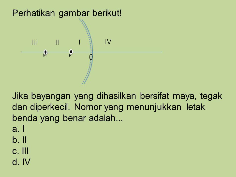 Perhatikan gambar berikut! F M I IIIII IV Jika bayangan yang dihasilkan bersifat maya, tegak dan diperkecil. Nomor yang menunjukkan letak benda yang b