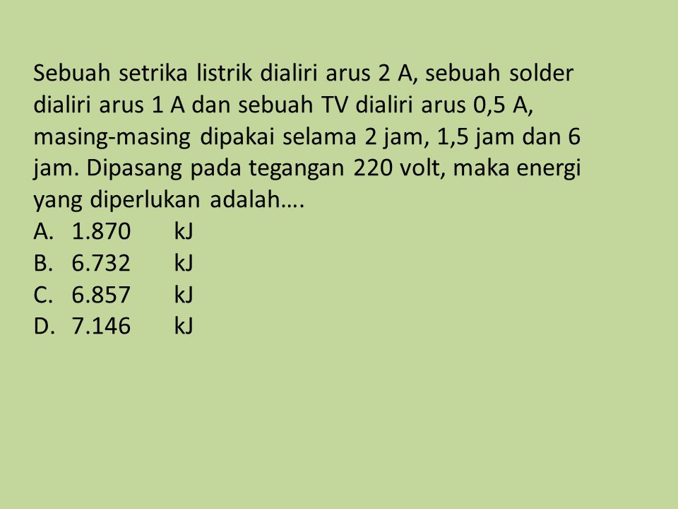 Sebuah setrika listrik dialiri arus 2 A, sebuah solder dialiri arus 1 A dan sebuah TV dialiri arus 0,5 A, masing-masing dipakai selama 2 jam, 1,5 jam dan 6 jam.