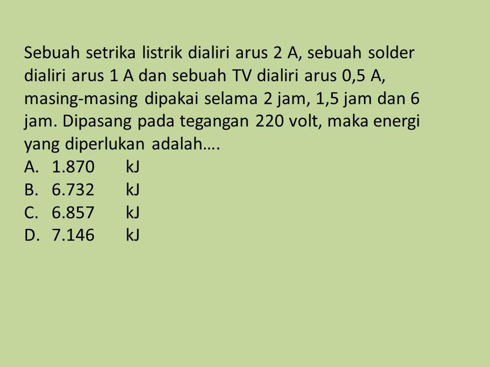 Sebuah setrika listrik dialiri arus 2 A, sebuah solder dialiri arus 1 A dan sebuah TV dialiri arus 0,5 A, masing-masing dipakai selama 2 jam, 1,5 jam