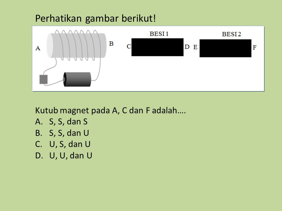 Perhatikan gambar berikut! Kutub magnet pada A, C dan F adalah…. A.S, S, dan S B.S, S, dan U C.U, S, dan U D.U, U, dan U