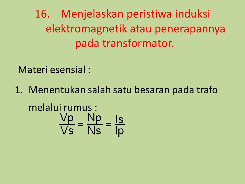 16.Menjelaskan peristiwa induksi elektromagnetik atau penerapannya pada transformator. Materi esensial : 1.Menentukan salah satu besaran pada trafo me