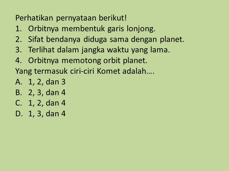 Perhatikan pernyataan berikut! 1.Orbitnya membentuk garis lonjong. 2.Sifat bendanya diduga sama dengan planet. 3.Terlihat dalam jangka waktu yang lama