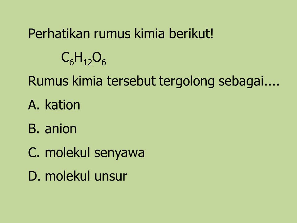 Perhatikan rumus kimia berikut! C 6 H 12 O 6 Rumus kimia tersebut tergolong sebagai.... A.kation B.anion C.molekul senyawa D.molekul unsur