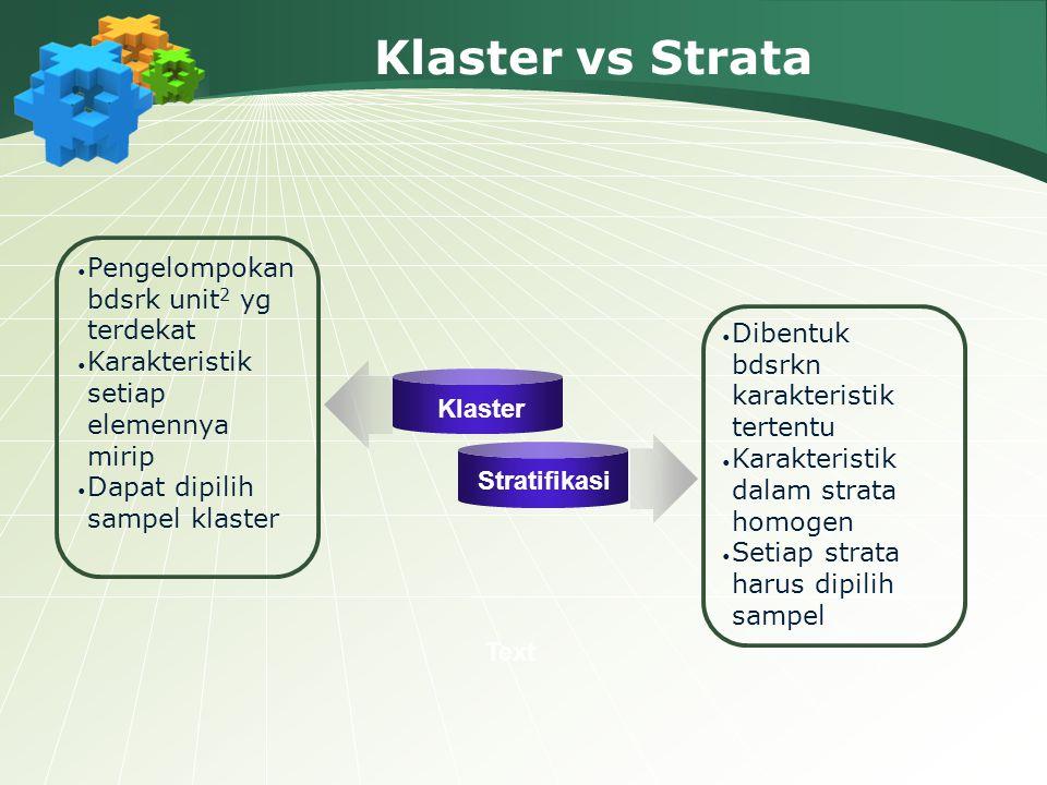 Klaster vs Strata Klaster Stratifikasi Pengelompokan bdsrk unit 2 yg terdekat Karakteristik setiap elemennya mirip Dapat dipilih sampel klaster Dibent