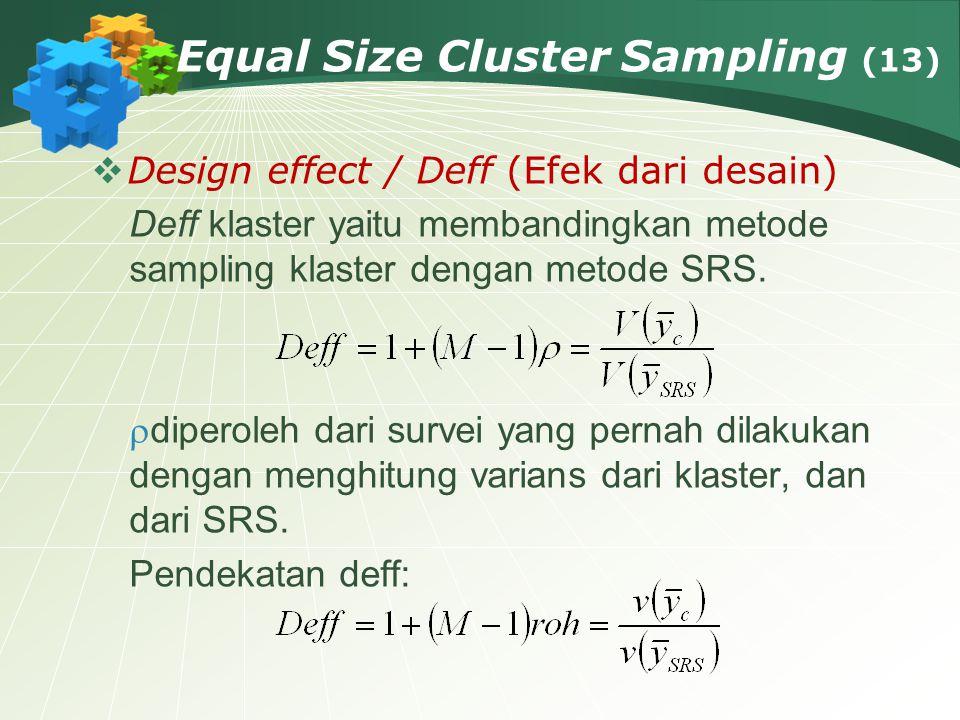 Equal Size Cluster Sampling (13)  Design effect / Deff (Efek dari desain) Deff klaster yaitu membandingkan metode sampling klaster dengan metode SRS.