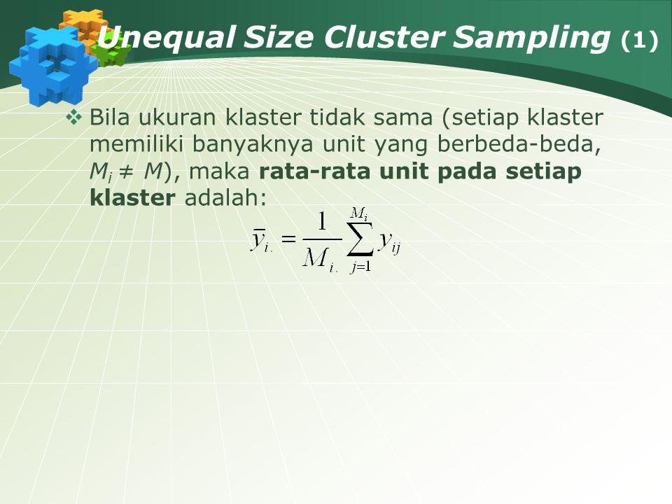 Unequal Size Cluster Sampling (1)  Bila ukuran klaster tidak sama (setiap klaster memiliki banyaknya unit yang berbeda-beda, M i ≠ M), maka rata-rata