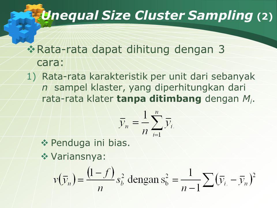Unequal Size Cluster Sampling (2)  Rata-rata dapat dihitung dengan 3 cara: 1)Rata-rata karakteristik per unit dari sebanyak n sampel klaster, yang di