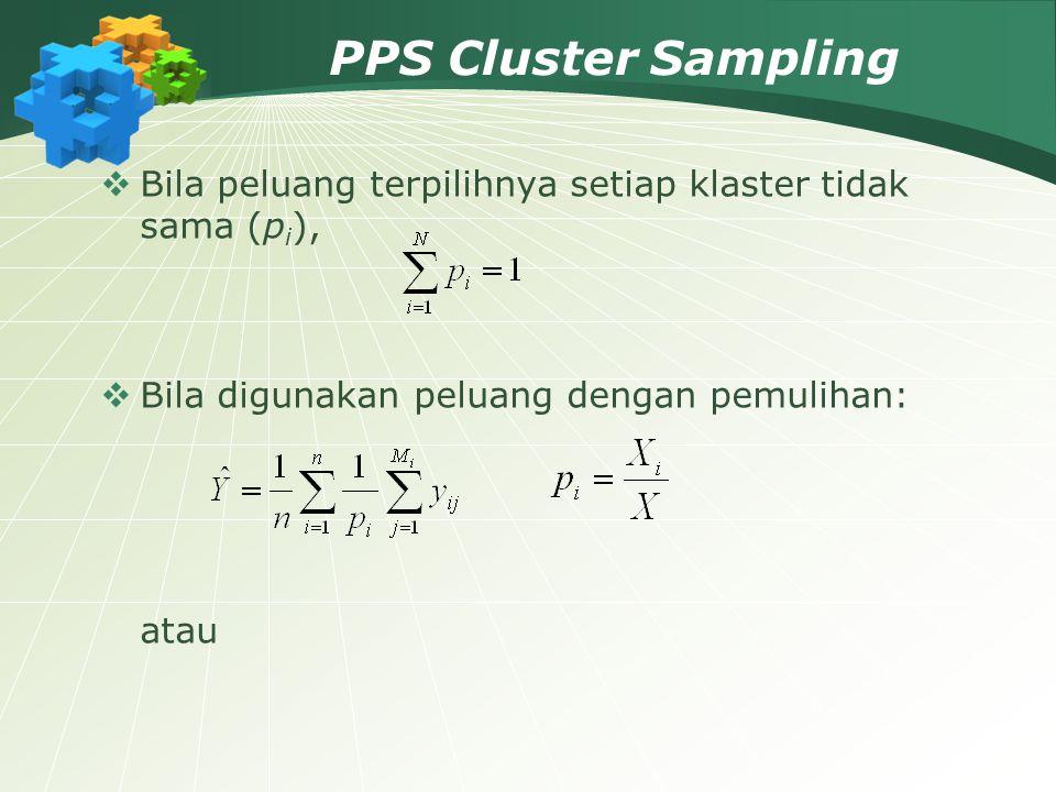 PPS Cluster Sampling  Bila peluang terpilihnya setiap klaster tidak sama (p i ),  Bila digunakan peluang dengan pemulihan: atau