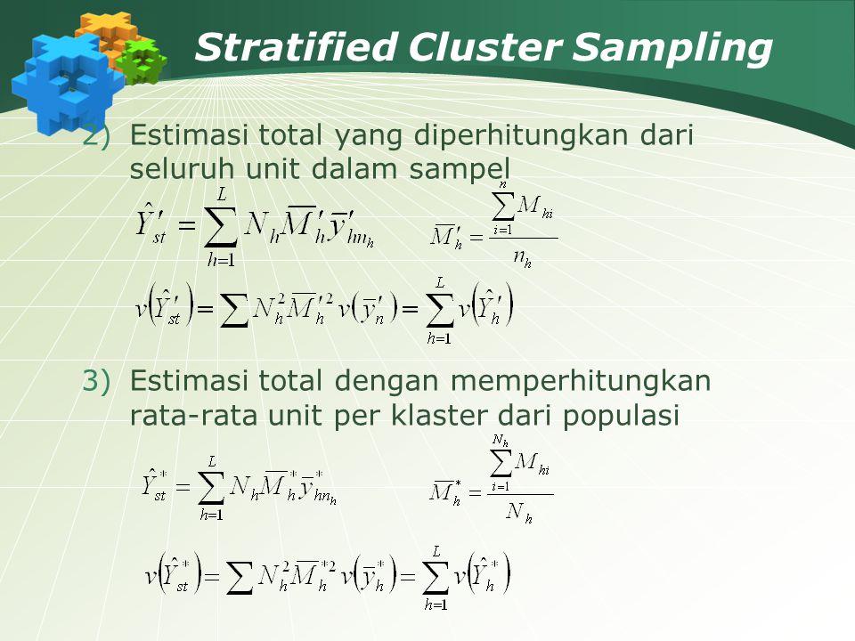 Stratified Cluster Sampling 2)Estimasi total yang diperhitungkan dari seluruh unit dalam sampel 3)Estimasi total dengan memperhitungkan rata-rata unit
