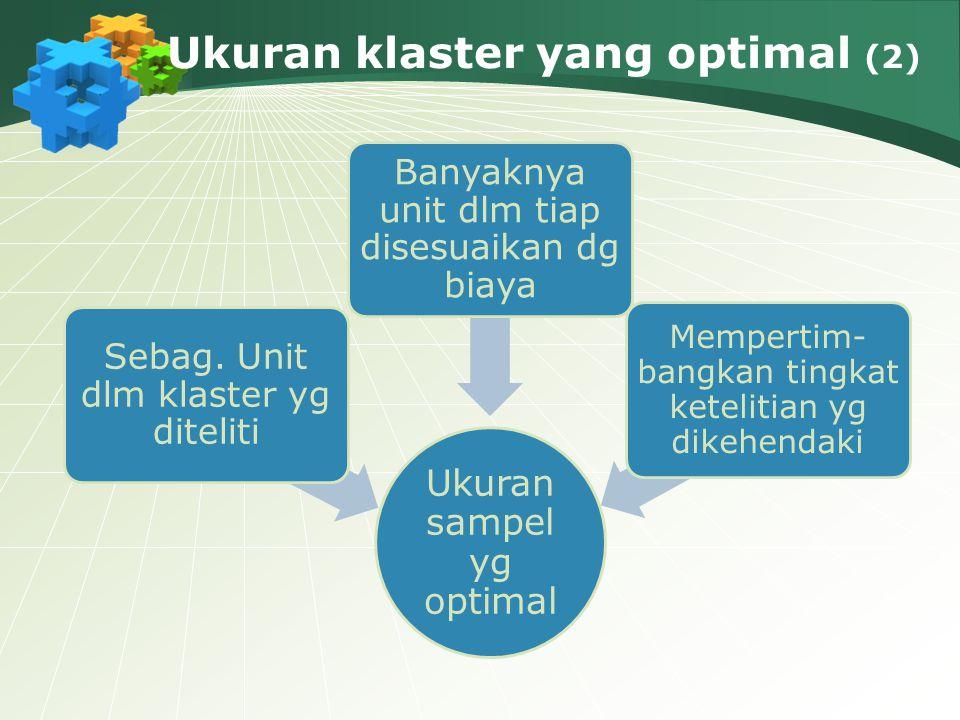 Ukuran klaster yang optimal (2) Ukuran sampel yg optimal Sebag. Unit dlm klaster yg diteliti Banyaknya unit dlm tiap disesuaikan dg biaya Mempertim- b