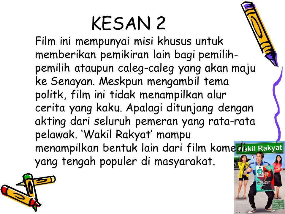 KESAN 2 Film ini mempunyai misi khusus untuk memberikan pemikiran lain bagi pemilih- pemilih ataupun caleg-caleg yang akan maju ke Senayan.