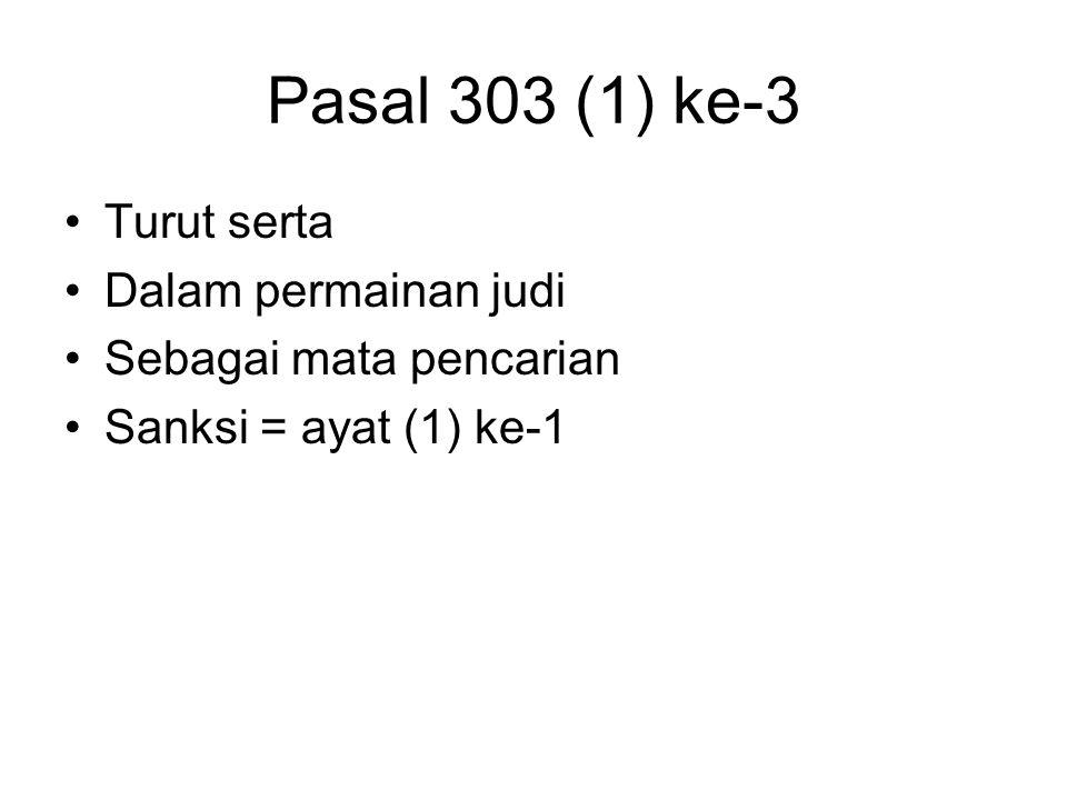 Pasal 303 (1) ke-2 Barang siapa Dengan sengaja –Menawarkan / memberikan kesempatan kpd khalayak ramai –Utk bermain judi, atau Dengan sengaja – turut s