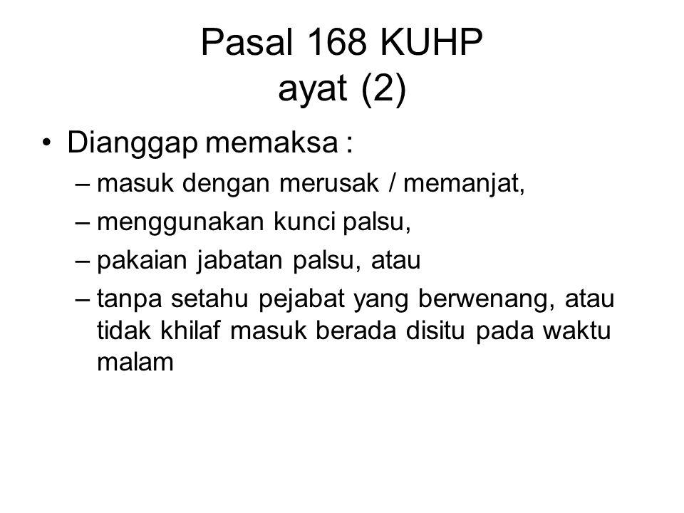 Pasal 168 KUHP ayat (1) Barangsiapa memaksa masuk ke dalam rumah, ruangan dinas umum / berada di situ dengan melawan hukum Atas permintaan pejabat yang berwenang tidak pergi dengan segera Pidana 4 bulan / denda Rp.4.500,-